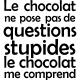 Sticker le chocolat ne me pose pas de question stupides
